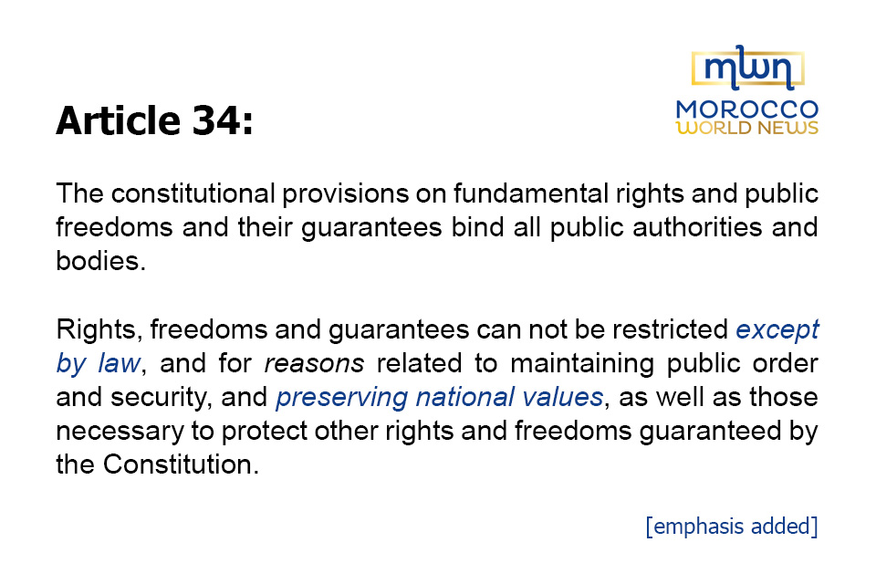 """Article 34: The constitutional provisions on fundamental rights and public freedoms and their guarantees bind all public authorities and bodies. Rights, freedoms and guarantees can not be restricted except by law, and for reasons related to maintaining public order and security, and preserving national values, as well as those necessary to protect other rights and freedoms guaranteed by the Constitution [emphasis added]."""