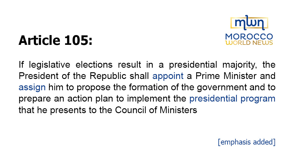 Article 105: If legislative elections result in a presidential majority, the President of the Republic shall appoint a Prime Minister and assign him to propose the formation of the government and to prepare an action plan to implement the presidential program that he presents to the Council of Ministers [emphasis added].