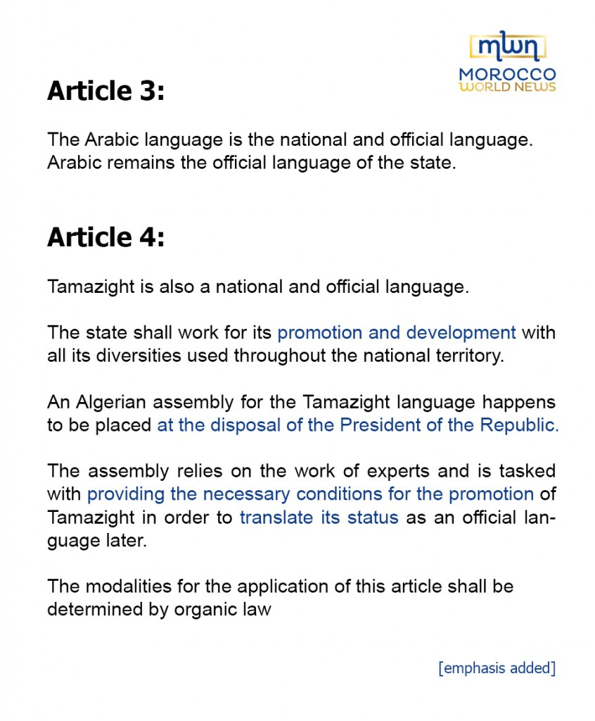 Article 3: The Arabic language is the national and official language.Arabic remains the official language of the state.Article 4: Tamazight is also a national and official language.The state shall work for its promotion and development with all its diversities used throughout the national territory.An Algerian assembly for the Tamazight language happens to be placed at the disposal of the President of the Republic.The assembly relies on the work of experts and is tasked with providing the necessary conditions for the promotion of Tamazight in order to translate its status as an official language later.The modalities for the application of this article shall be determined by organic law.
