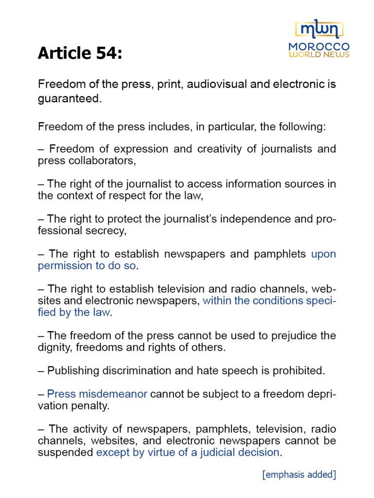 """Article 54: Freedom of the press, print, audiovisual and electronic is guaranteed. Freedom of the press includes, in particular, the following:– Freedom of expression and creativity of journalists and press collaborators,– The right of the journalist to access information sources in the context of respect for the law,– The right to protect the journalist's independence and professional secrecy,– The right to establish newspapers and pamphlets upon permission to do so.– The right to establish television and radio channels, websites and electronic newspapers, within the conditions specified by the law.– The freedom of the press cannot be used to prejudice the dignity, freedoms and rights of others.– Publishing discrimination and hate speech is prohibited.– Press misdemeanor cannot be subject to a freedom deprivation penalty.– The activity of newspapers, pamphlets, television, radio channels, websites, and electronic newspapers cannot be suspended except by virtue of a judicial decision [emphasis added]."""