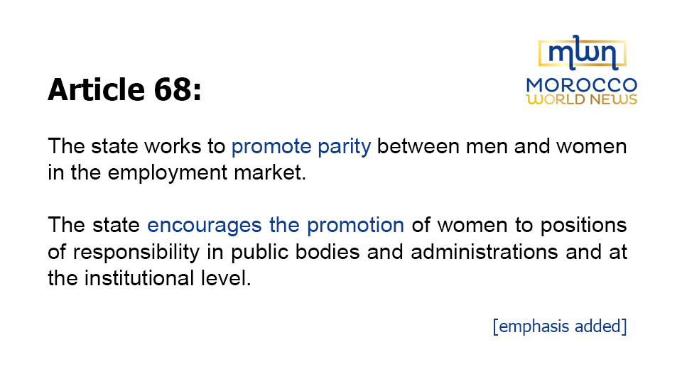 Article 68: The state works to promote parity between men and women in the employment market.The state encourages the promotion of women to positions of responsibility in public bodies and administrations and at the institutional level.