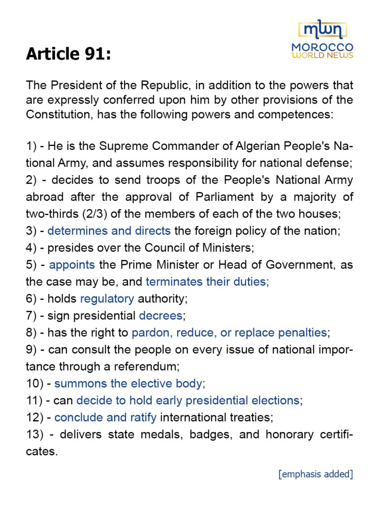 Article 91: The President of the Republic, in addition to the powers that are expressly conferred upon him by other provisions of the Constitution, has the following powers and competences:1) - He is the Supreme Commander of Algerian People's National Army, and assumes responsibility for national defense;2) - decides to send troops of the People's National Army abroad after the approval of Parliament by a majority of two-thirds (2/3) of the members of each of the two houses of;3) - determines and directs the foreign policy of the nation;4) - presides over the Council of Ministers;5) - appoints the Prime Minister or Head of Government, as the case may be, and terminates their duties;6) - holds regulatory authority;7) - sign presidential decrees;8) - has the right to pardon, reduce, or replace penalties;9) - can consult the people on every issue of national importance through a referendum;10) - summons the elective body;11) - can decide to hold early presidential elections;12) - conclude and ratify international treaties;13) - delivers state medals, badges, and honorary certificates.